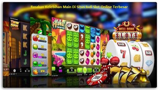 Rasakan Kelebihan Main Di Situs Judi Slot Online Terbesar