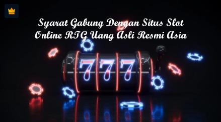 Syarat Gabung Dengan Situs Slot Online RTG Uang Asli Resmi Asia